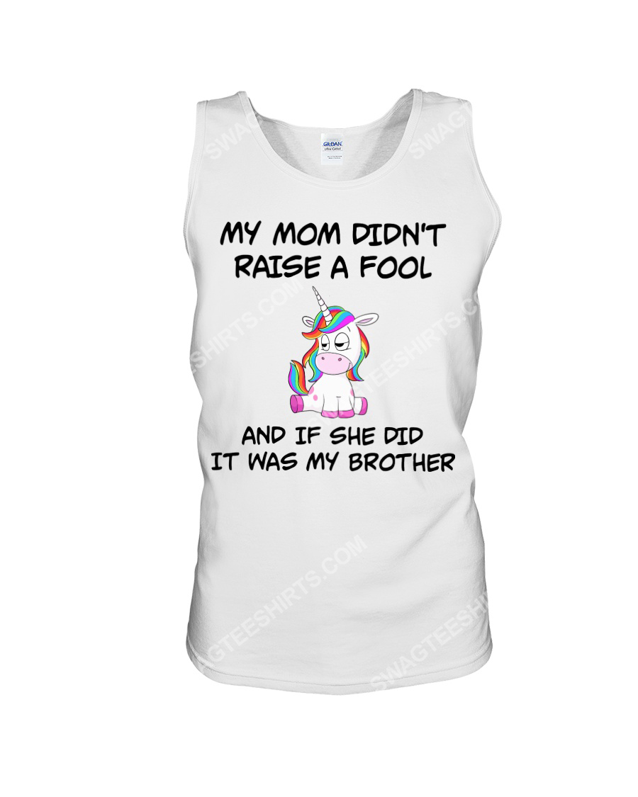 My mom didn't raise a fool and if she did it was my brother unicorn tank top 1