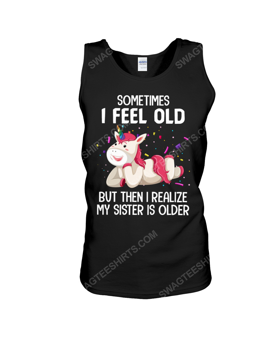 Unicorn sometimes i feel old but then i realize my sister is older tank top 1