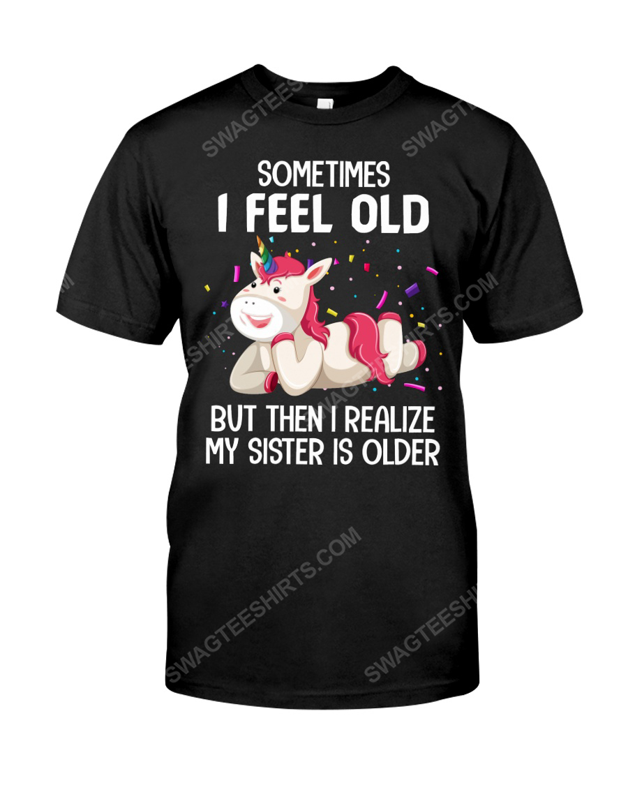 Unicorn sometimes i feel old but then i realize my sister is older tshirt 1