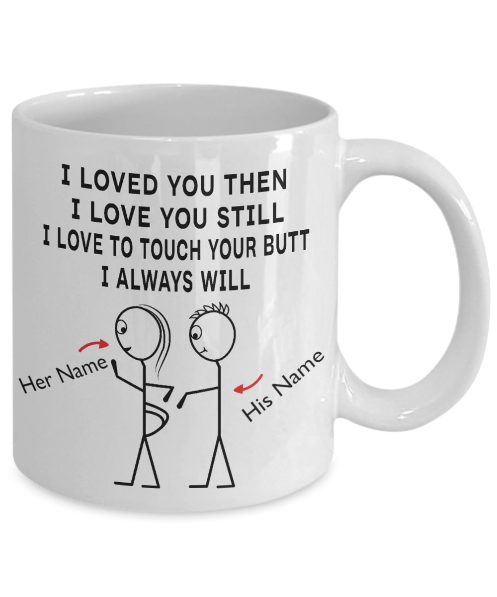 custom name i loved you then i love you still i love to touch your butt i always will mug 5