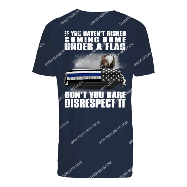 memorial day if you haven't risked coming home under a flag don't you dare disrespect it tshirt 1
