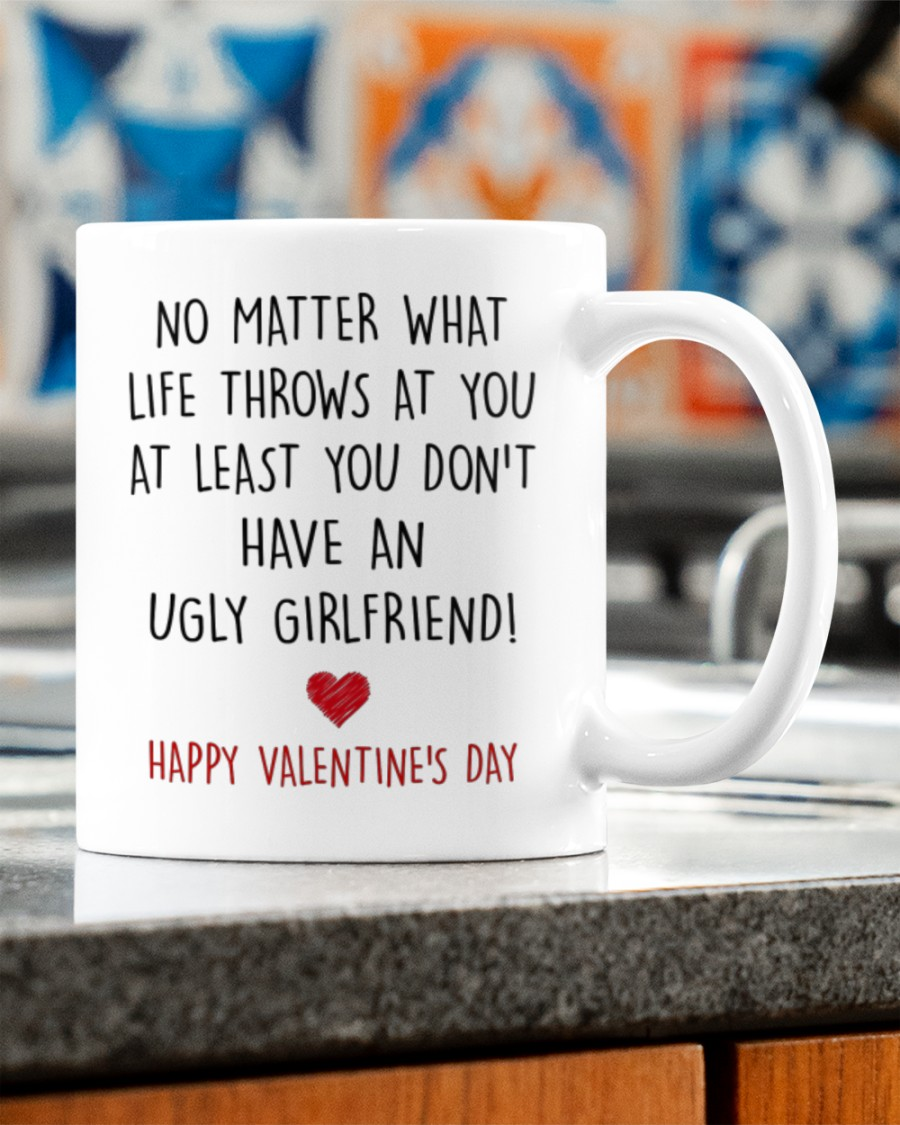 no matter what life throws at you at least you dont have ugly girlfriend happy valentine's day mug 2