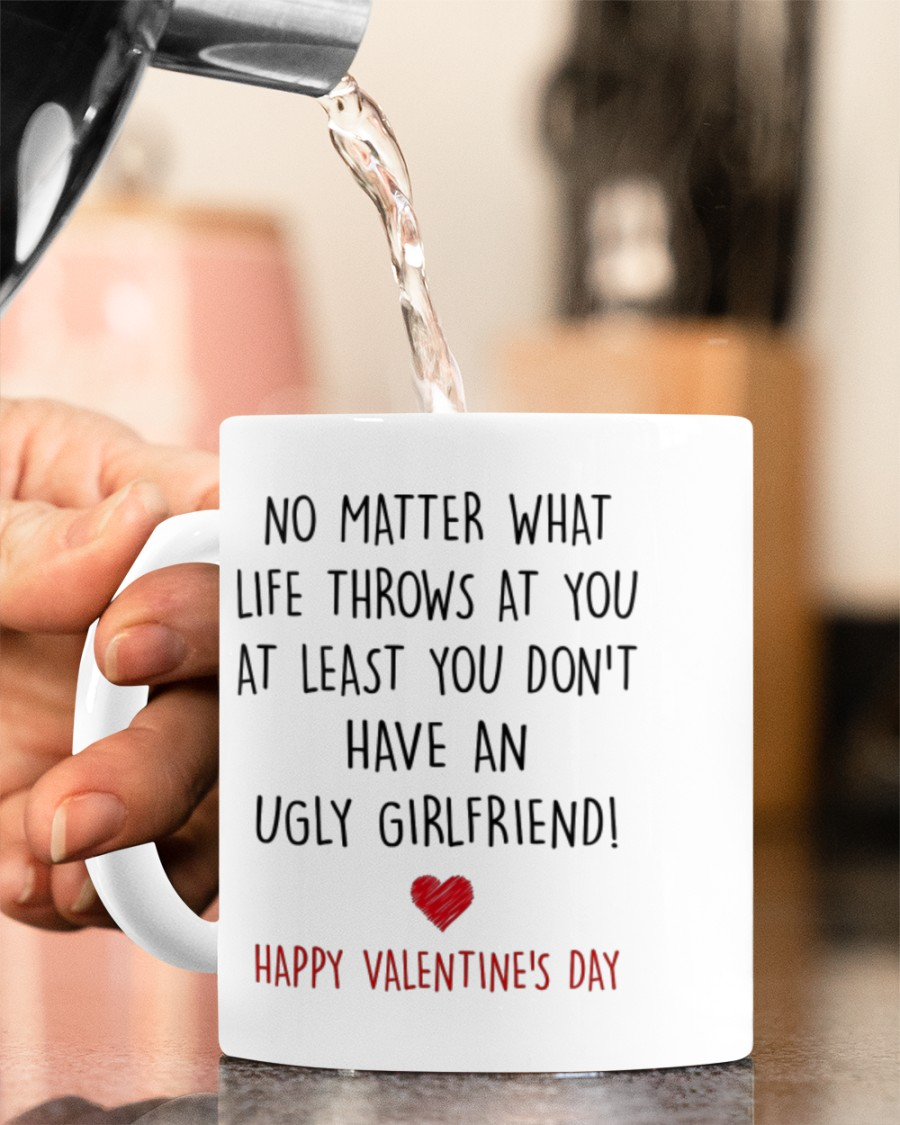 no matter what life throws at you at least you dont have ugly girlfriend happy valentine's day mug 5