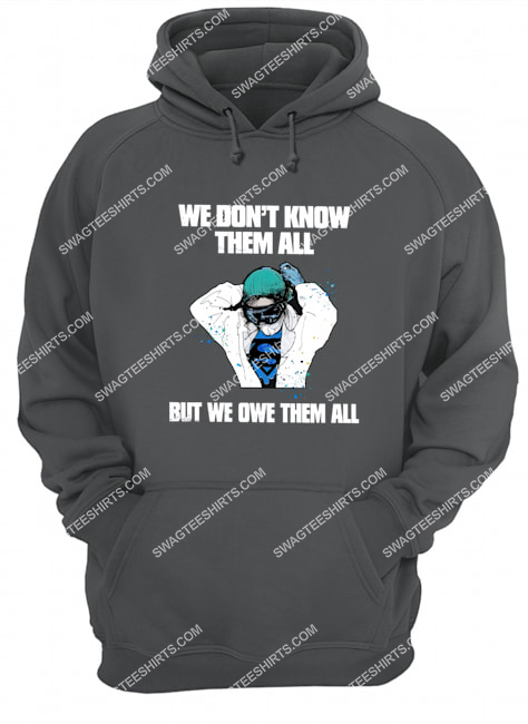 we don't know them all but we owe them all for nurse hoodie 1